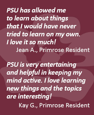 Testimonial 1: PSU (Primrose Senior University) has allowed me to learn about things that I never tried to learn on my own. I love it so much!  Jean A., Primrose Resident  Testimonial 2: PSU (Primrose Senior University) is very entertaining and helpful in keeping my mind active. I love learning new things and the topics are interesting!  Kay G., Primrose Resident