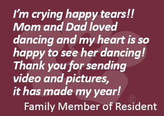I'm crying happy tears!! Mom and Dad loved dancing and my heart is so happy to see her dancing! Thank you for sending video and pictures,  it has made my year! Family Member of Resident